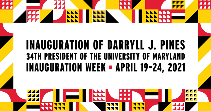 Inauguration of Darryll J. Pines, 34th President of the University of Maryland - Inauguration Week - April 19-24, 2021